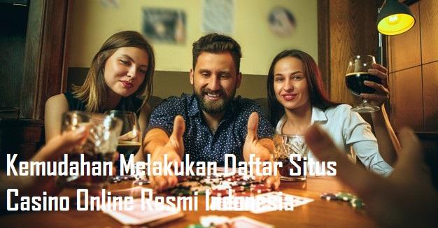 Kemudahan Melakukan Daftar Situs Casino Online Resmi Indonesia